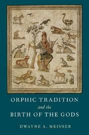 Orphic Traditions and the Birth of the Gods by Dwayne A. Meisner
