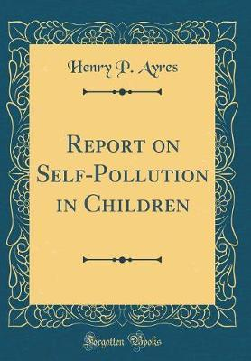 Report on Self-Pollution in Children (Classic Reprint) by Henry P Ayres image