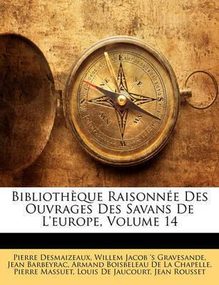 Bibliothque Raisonne Des Ouvrages Des Savans de L'Europe, Volume 14 by Jean Barbeyrac