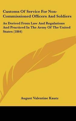 Customs of Service for Non-Commissioned Officers and Soldiers: As Derived from Law and Regulations and Practiced in the Army of the United States (1864) by August V. Kautz