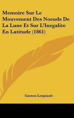 Memoire Sur Le Mouvement Des Noeuds de La Lune Et Sur L'Inegalite En Latitude (1861) by Gaston Lespiault