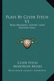 Plays by Clyde Fitch V1: Beau Brummel; Lovers' Lane; Nathan Hale by Clyde Fitch