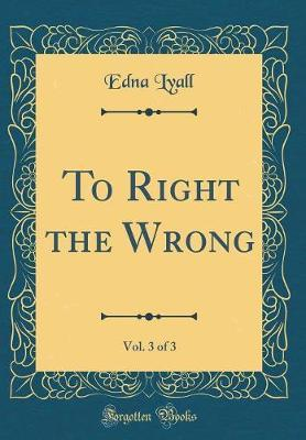 To Right the Wrong, Vol. 3 of 3 (Classic Reprint) by Edna Lyall