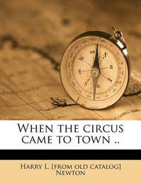When the Circus Came to Town .. by Harry L Newton