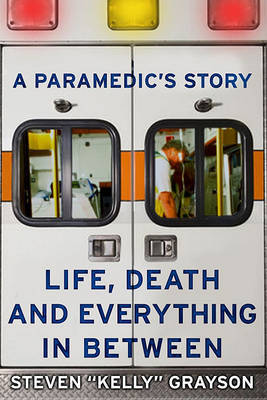 """A Paramedic's Story: Life, Death, and Everything in Between by Steven """"Kelly"""" Grayson"""