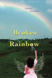 Broken Bits of the Rainbow: Poems by by Gary R Kirby