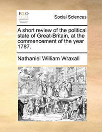 A Short Review of the Political State of Great-Britain, at the Commencement of the Year 1787 by Nathaniel William Wraxall