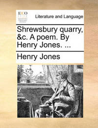 Shrewsbury Quarry, &c. a Poem. by Henry Jones. by Henry Jones