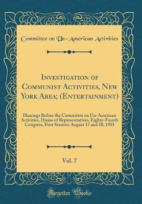 Investigation of Communist Activities, New York Area; (Entertainment), Vol. 7 by Committee on Un-American Activities