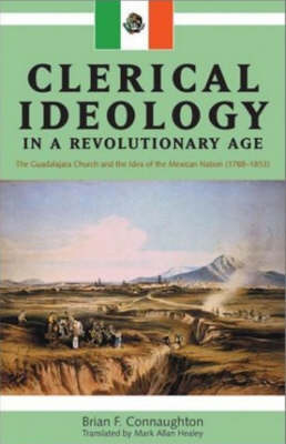 Clerical Ideology in a Revolutionary Age: The Guadalajara Church and the Idea of the Mexican Nation (1788-1853) by Brian F. Connaughton image