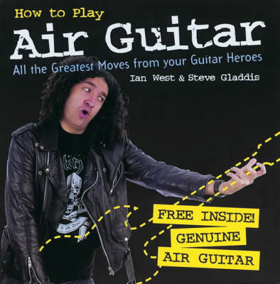 How to Play Air Guitar: All the Greatest Moves from Your Guitar Heroes by Steve Gladdis
