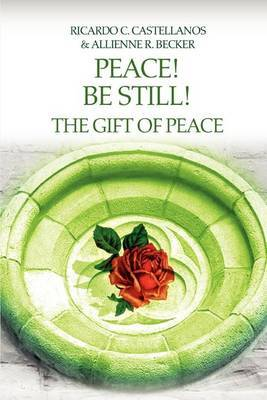 Peace! Be Still! the Gift of Peace by Allienne R Becker