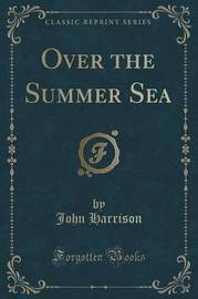 Over the Summer Sea (Classic Reprint) by John Harrison