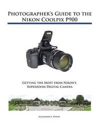 Photographer's Guide to the Nikon Coolpix P900 by Alexander S White