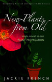 New Plants from Old: Simple, Natural, No-Cost Plant Propagation by Jackie French