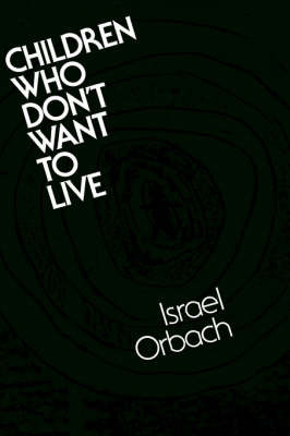 Children Who Don't Want to Live: Understanding and Treating the Suicidal Child by Israel Orbach image