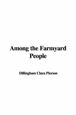 Among the Farmyard People by Dillingham Clara Pierson