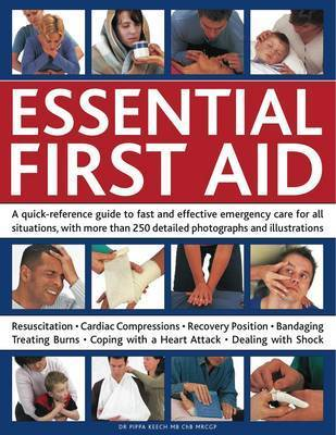 Essential First Aid: A Quick-reference Guide to Fast and Effective Emergency Care for All Situations, with More Than 250 Detailed Photographs and Illustrations by Pippa Keech