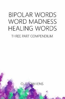Bipolar Words Word Madness Healing Words: Three Part Compendium by O H Owhens image