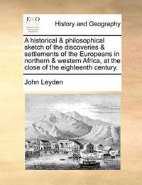 A Historical & Philosophical Sketch of the Discoveries & Settlements of the Europeans in Northern & Western Africa, at the Close of the Eighteenth Century by John Leyden