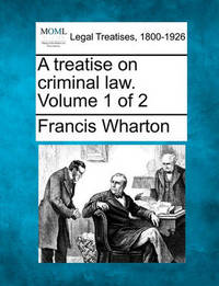 A Treatise on Criminal Law. Volume 1 of 2 by Francis Wharton