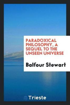 Paradoxical Philosophy, a Sequel to the Unseen Universe by Balfour Stewart
