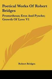 Poetical Works of Robert Bridges: Prometheus; Eros and Pysche; Growth of Love V1 by Robert Bridges image