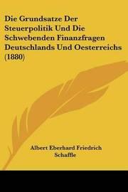 Die Grundsatze Der Steuerpolitik Und Die Schwebenden Finanzfragen Deutschlands Und Oesterreichs (1880) by Albert Eberhard Friedrich Schaffle