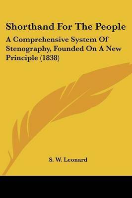 Shorthand For The People: A Comprehensive System Of Stenography, Founded On A New Principle (1838) by S W Leonard