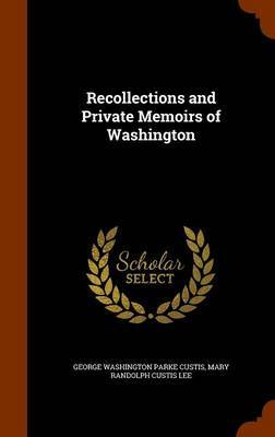 Recollections and Private Memoirs of Washington by George Washington Parke Custis