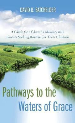 Pathways to the Waters of Grace by David B Batchelder