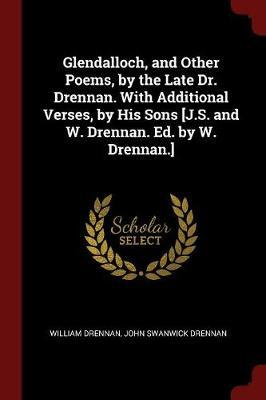 Glendalloch, and Other Poems, by the Late Dr. Drennan. with Additional Verses, by His Sons [J.S. and W. Drennan. Ed. by W. Drennan.] by William Drennan