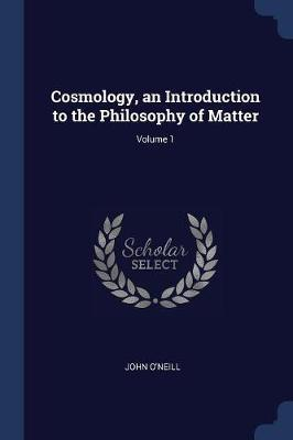 Cosmology, an Introduction to the Philosophy of Matter; Volume 1 by John O'Neill image