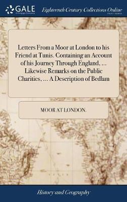 Letters from a Moor at London to His Friend at Tunis. Containing an Account of His Journey Through England, ... Likewise Remarks on the Public Charities, ... a Description of Bedlam by Moor At London