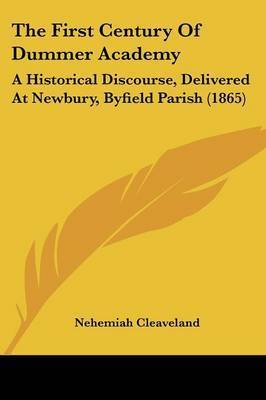 The First Century of Dummer Academy: A Historical Discourse, Delivered at Newbury, Byfield Parish (1865) by Nehemiah Cleaveland