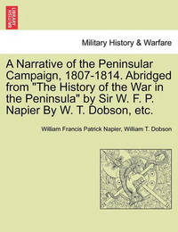 A Narrative of the Peninsular Campaign, 1807-1814. Abridged from the History of the War in the Peninsula by Sir W. F. P. Napier by W. T. Dobson, Etc. by William Francis Patrick Napier