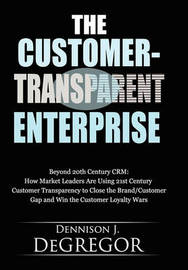 The Customer-Transparent Enterprise by Dennison J Degregor