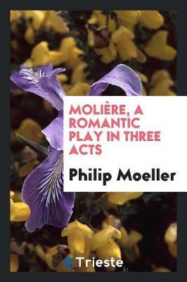 Moli re, a Romantic Play in Three Acts by Philip Moeller