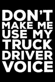 Don't Make Me Use My Truck Driver Voice by Creative Juices Publishing