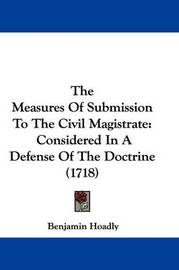 The Measures of Submission to the Civil Magistrate: Considered in a Defense of the Doctrine (1718) by Benjamin Hoadly