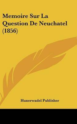 Memoire Sur La Question de Neuchatel (1856) by Publisher Hunerwadel Publisher image