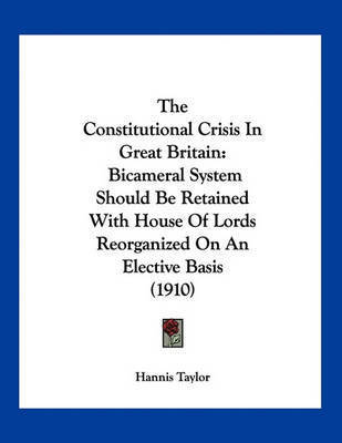 The Constitutional Crisis in Great Britain: Bicameral System Should Be Retained with House of Lords Reorganized on an Elective Basis (1910) by Hannis Taylor