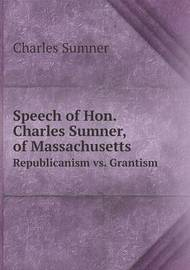 Speech of Hon. Charles Sumner, of Massachusetts Republicanism vs. Grantism by Charles Sumner