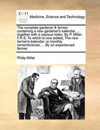 The Complete Gardener & Farmer, Containing a New Gardener's Kalendar, ... Together with a Copious Index. by P. Miller, F.R.S. to Which Is Now Added, the New Farmer's Kalendar; Or Monthly Remembrancer, ... by an Experienced Farmer. by Philip Miller