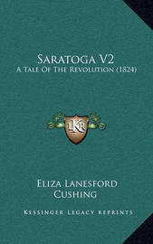 Saratoga V2: A Tale of the Revolution (1824) by Eliza Lanesford Cushing