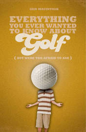 Everything You Ever Wanted to Know About Golf But Were Too Afraid to Ask by Iain Macintosh image