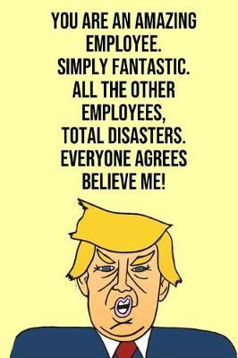 You Are An Amazing Employee Simply Fantastic All the Other Employees Total Disasters Everyone Agree Believe Me by Laugh House Press