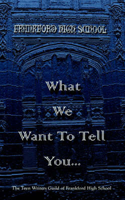 What We Want To Tell You. by Teen Writers Guild of Frankford HS image