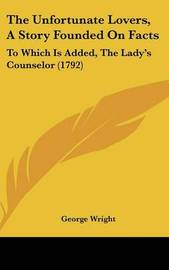 The Unfortunate Lovers, A Story Founded On Facts: To Which Is Added, The Lady's Counselor (1792) by George Wright image