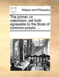 The Primer, Or, Catechism, Set Forth Agreeable to the Book of Common-Prayer, by Multiple Contributors image